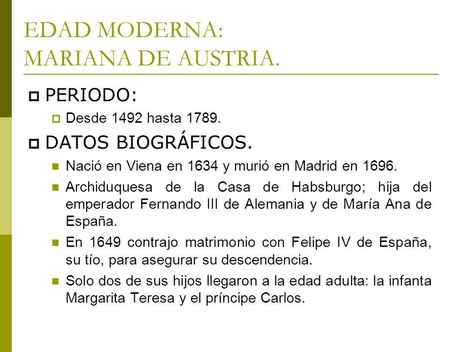 EDAD MODERNA: MARIANA DE AUSTRIA. PERIODO: Desde 1492 hasta 1789. DATOS BIOGRÁFICOS. Nació en Viena en 1634 y murió en Madrid en 1696. Archiduquesa de