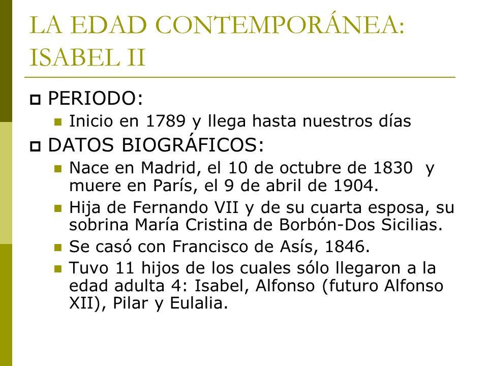 LA EDAD CONTEMPORÁNEA: ISABEL II PERIODO: Inicio en 1789 y llega hasta nuestros días DATOS BIOGRÁFICOS: Nace en Madrid, el 10 de octubre de 1830 y mue