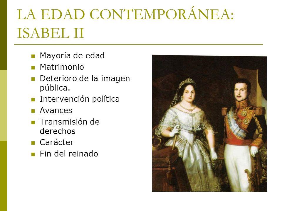 LA EDAD CONTEMPORÁNEA: ISABEL II Mayoría de edad Matrimonio Deterioro de la imagen pública. Intervención política Avances Transmisión de derechos Cará