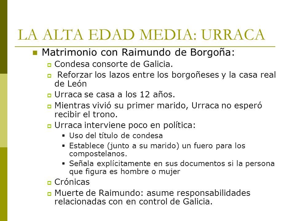 LA ALTA EDAD MEDIA: URRACA Matrimonio con Raimundo de Borgoña: Condesa consorte de Galicia. Reforzar los lazos entre los borgoñeses y la casa real de
