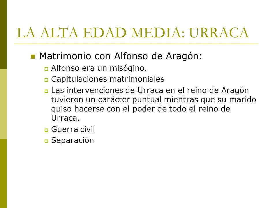 LA ALTA EDAD MEDIA: URRACA Matrimonio con Alfonso de Aragón: Alfonso era un misógino. Capitulaciones matrimoniales Las intervenciones de Urraca en el