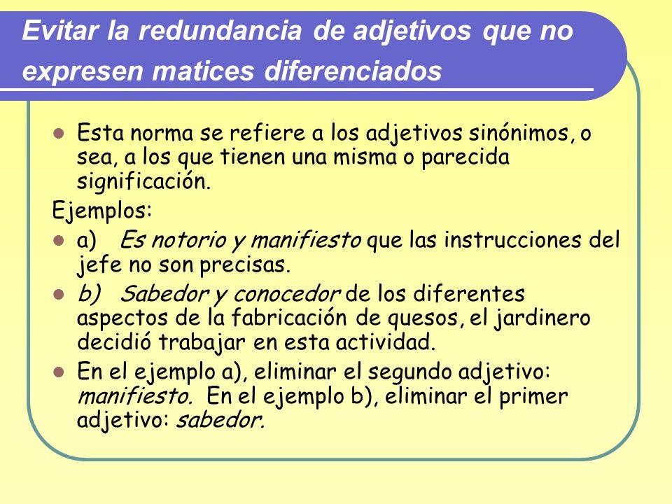 Evitar la redundancia de adjetivos que no expresen matices diferenciados Esta norma se refiere a los adjetivos sinónimos, o sea, a los que tienen una