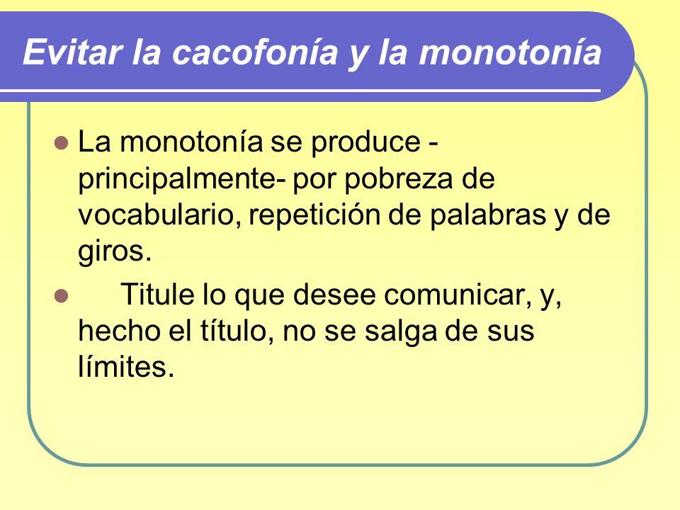Evitar la cacofonía y la monotonía La monotonía se produce - principalmente- por pobreza de vocabulario, repetición de palabras y de giros. Titule lo