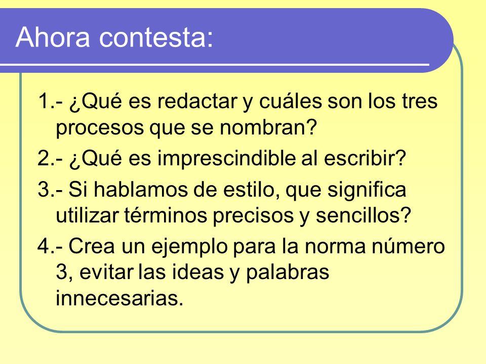 Ahora contesta: 1.- ¿Qué es redactar y cuáles son los tres procesos que se nombran? 2.- ¿Qué es imprescindible al escribir? 3.- Si hablamos de estilo,