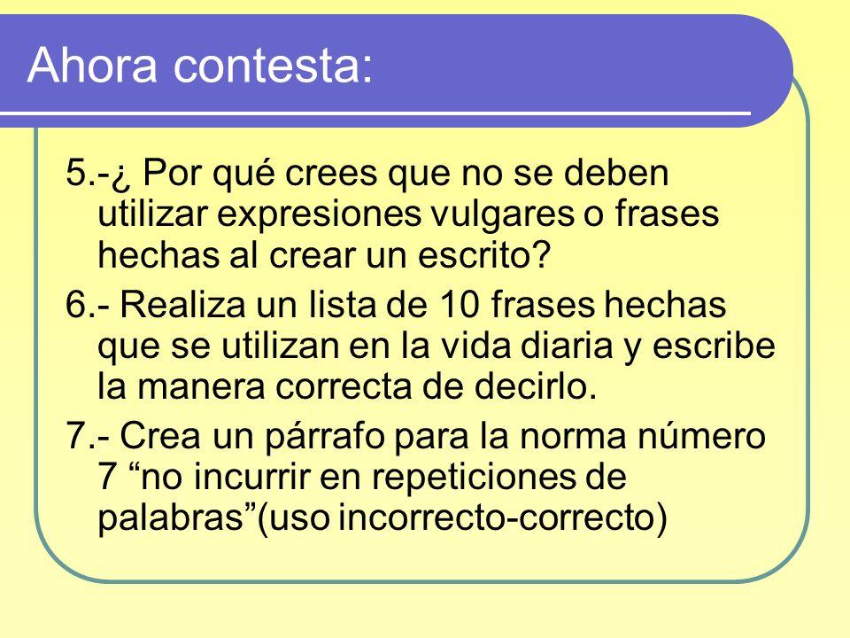 Ahora contesta: 5.-¿ Por qué crees que no se deben utilizar expresiones vulgares o frases hechas al crear un escrito? 6.- Realiza un lista de 10 frase