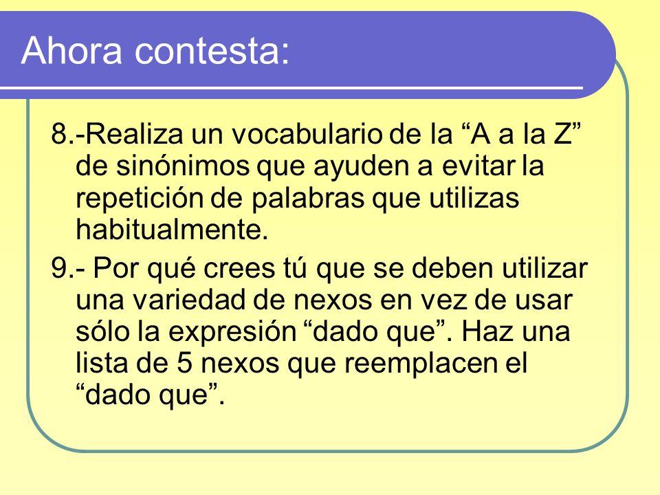 Ahora contesta: 8.-Realiza un vocabulario de la A a la Z de sinónimos que ayuden a evitar la repetición de palabras que utilizas habitualmente. 9.- Po