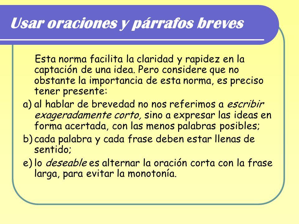 Usar oraciones y párrafos breves Esta norma facilita la claridad y rapidez en la captación de una idea. Pero considere que no obstante la importancia