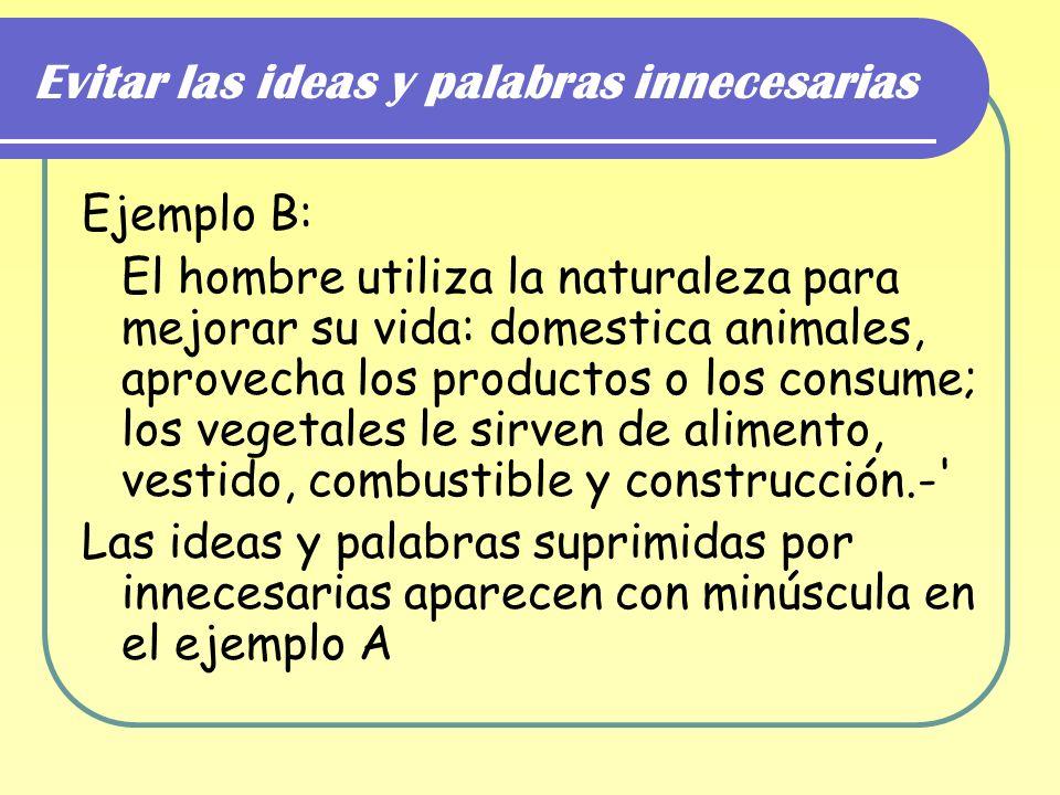 Evitar las ideas y palabras innecesarias Ejemplo B: El hombre utiliza la naturaleza para mejorar su vida: domestica animales, aprovecha los productos