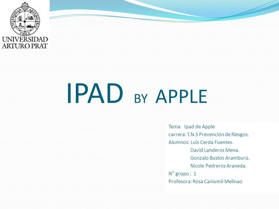 IPAD BY APPLE Tema: Ipad de Apple carrera: T.N.S Prevención de Riesgos. Alumnos: Luis Cerda Fuentes. David Landeros Mena. Gonzalo Bustos Aramburú. Nic
