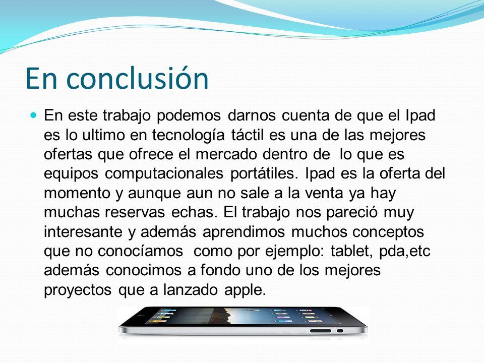 En conclusión En este trabajo podemos darnos cuenta de que el Ipad es lo ultimo en tecnología táctil es una de las mejores ofertas que ofrece el merca