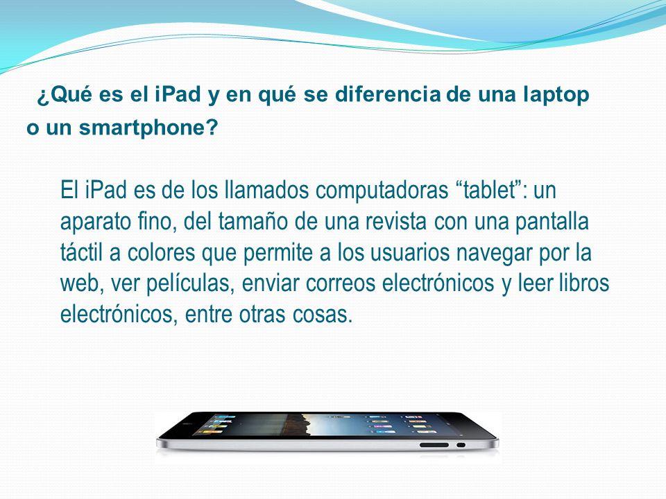 ¿Qué es el iPad y en qué se diferencia de una laptop o un smartphone? El iPad es de los llamados computadoras tablet: un aparato fino, del tamaño de u