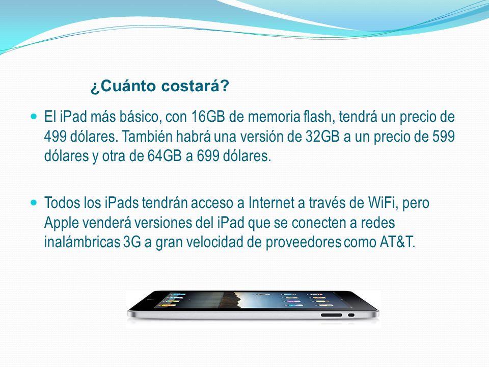 ¿Cuánto costará? El iPad más básico, con 16GB de memoria flash, tendrá un precio de 499 dólares. También habrá una versión de 32GB a un precio de 599