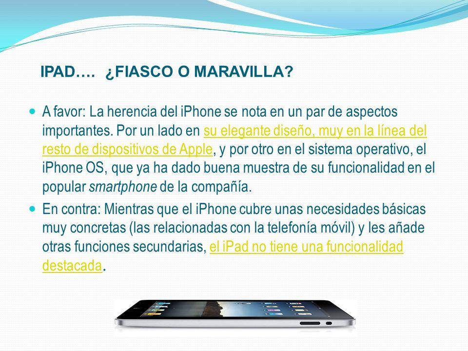 IPAD…. ¿FIASCO O MARAVILLA? A favor: La herencia del iPhone se nota en un par de aspectos importantes. Por un lado en su elegante diseño, muy en la lí