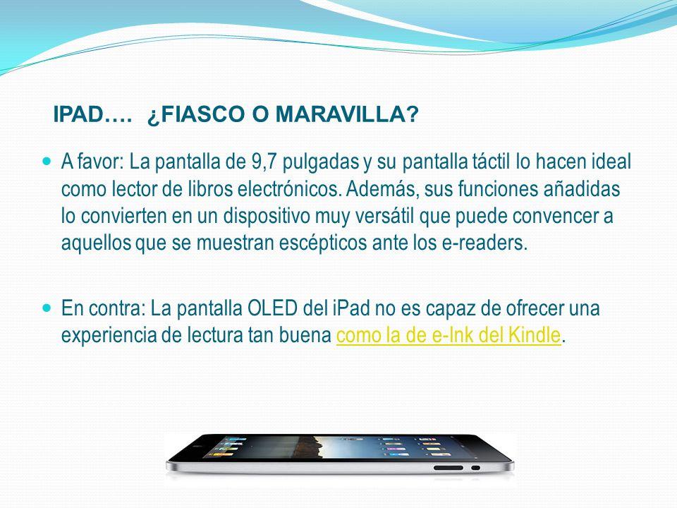 IPAD…. ¿FIASCO O MARAVILLA? A favor: La pantalla de 9,7 pulgadas y su pantalla táctil lo hacen ideal como lector de libros electrónicos. Además, sus f
