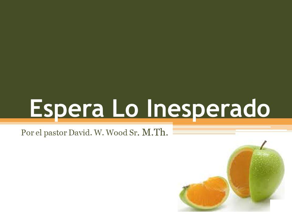 Espera Lo Inesperado Por el pastor David. W. Wood Sr. M.Th.