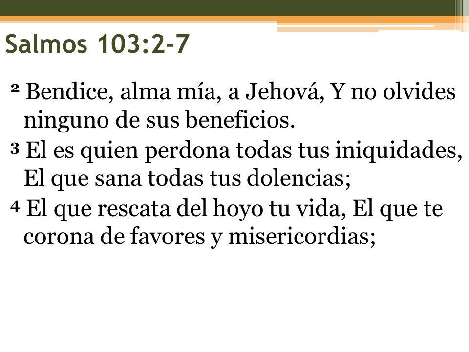 Salmos 103:2-7 2 Bendice, alma mía, a Jehová, Y no olvides ninguno de sus beneficios. 3 El es quien perdona todas tus iniquidades, El que sana todas t