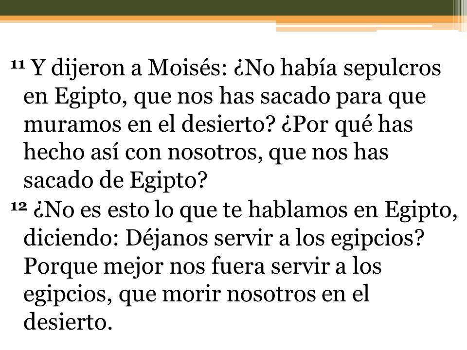 11 Y dijeron a Moisés: ¿No había sepulcros en Egipto, que nos has sacado para que muramos en el desierto? ¿Por qué has hecho así con nosotros, que nos