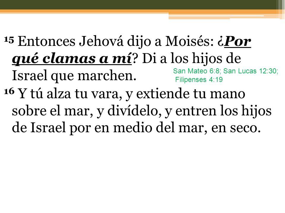 15 Entonces Jehová dijo a Moisés: ¿Por qué clamas a mí? Di a los hijos de Israel que marchen. 16 Y tú alza tu vara, y extiende tu mano sobre el mar, y