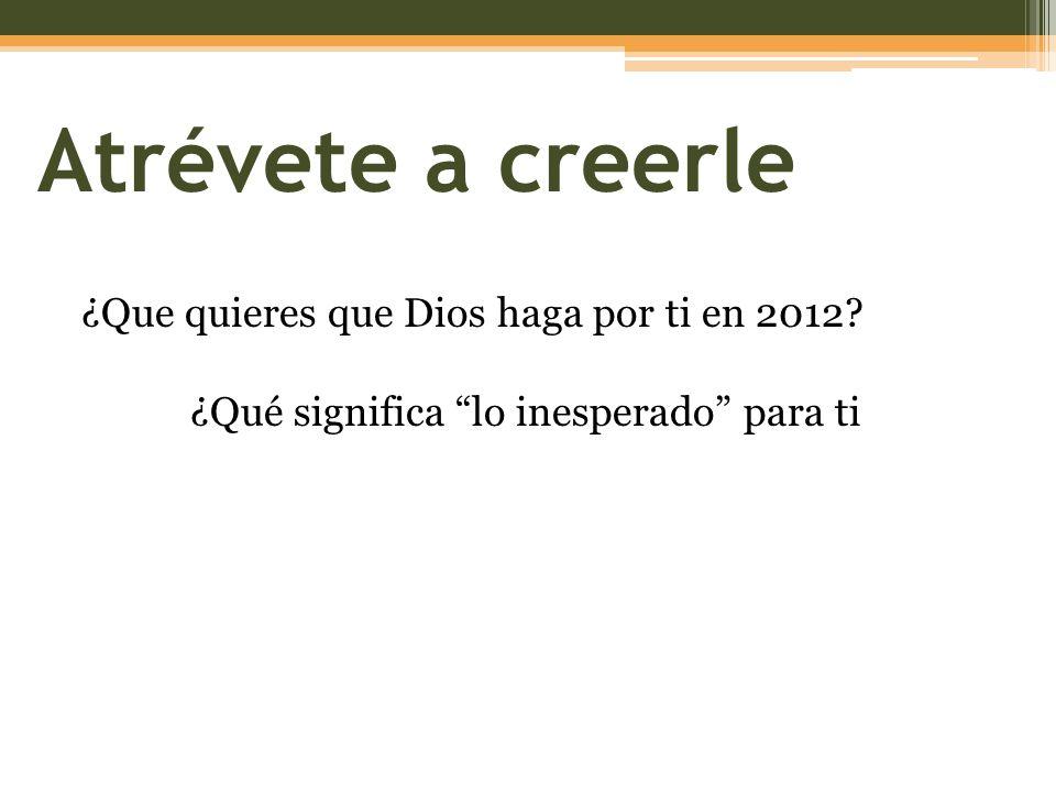 Atrévete a creerle ¿Que quieres que Dios haga por ti en 2012? ¿Qué significa lo inesperado para ti
