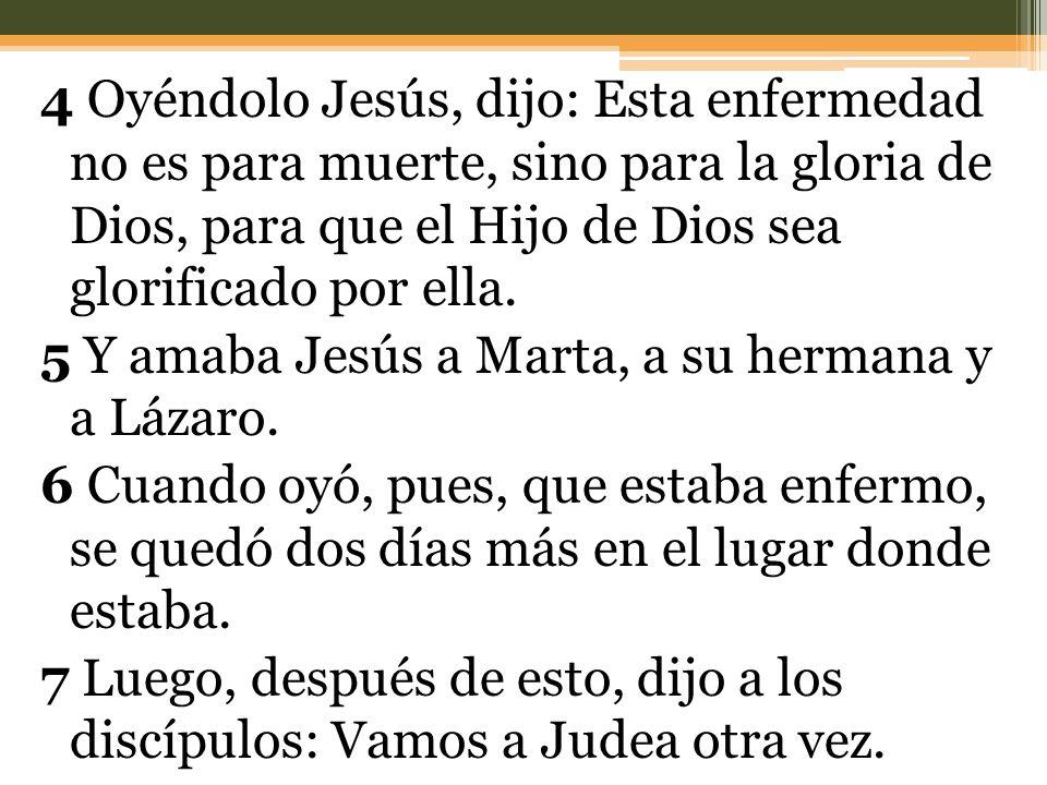 4 Oyéndolo Jesús, dijo: Esta enfermedad no es para muerte, sino para la gloria de Dios, para que el Hijo de Dios sea glorificado por ella. 5 Y amaba J