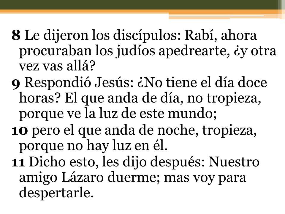 8 Le dijeron los discípulos: Rabí, ahora procuraban los judíos apedrearte, ¿y otra vez vas allá? 9 Respondió Jesús: ¿No tiene el día doce horas? El qu