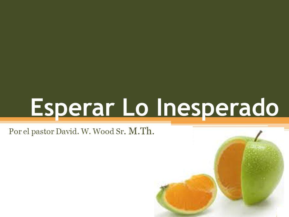 Esperar Lo Inesperado Por el pastor David. W. Wood Sr. M.Th.