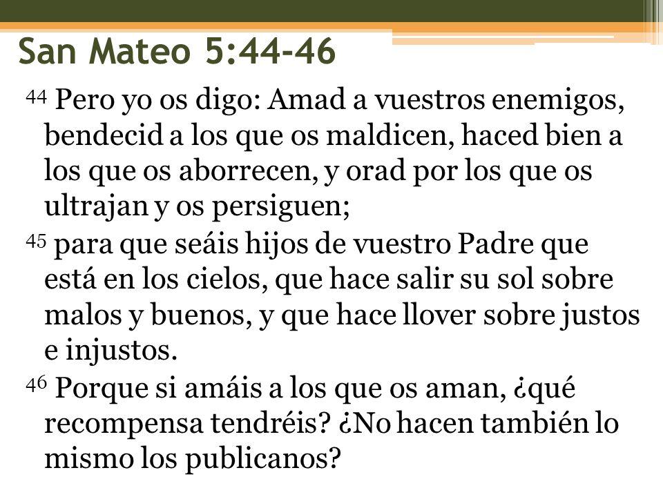 San Mateo 5:44-46 44 Pero yo os digo: Amad a vuestros enemigos, bendecid a los que os maldicen, haced bien a los que os aborrecen, y orad por los que