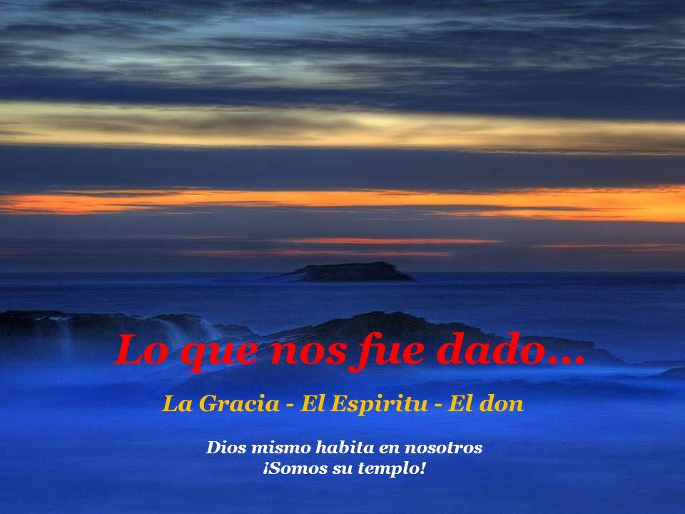 Lo que nos fue dado... La Gracia - El Espiritu - El don Dios mismo habita en nosotros ¡Somos su templo!
