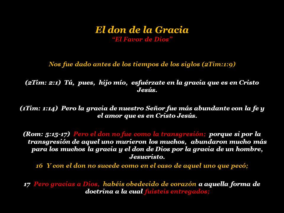 El don de la Gracia El Favor de Dios Nos fue dado antes de los tiempos de los siglos (2Tim:1:9) (2Tim: 2:1) Tú, pues, hijo mío, esfuérzate en la graci