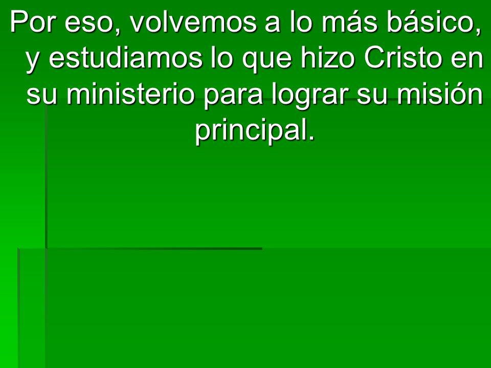 Por eso, volvemos a lo más básico, y estudiamos lo que hizo Cristo en su ministerio para lograr su misión principal.