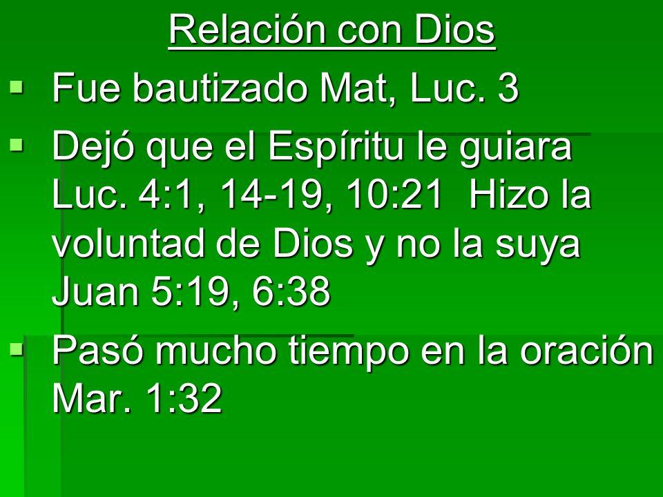 Relación con Dios Fue bautizado Mat, Luc. 3 Fue bautizado Mat, Luc. 3 Dejó que el Espíritu le guiara Luc. 4:1, 14-19, 10:21 Hizo la voluntad de Dios y