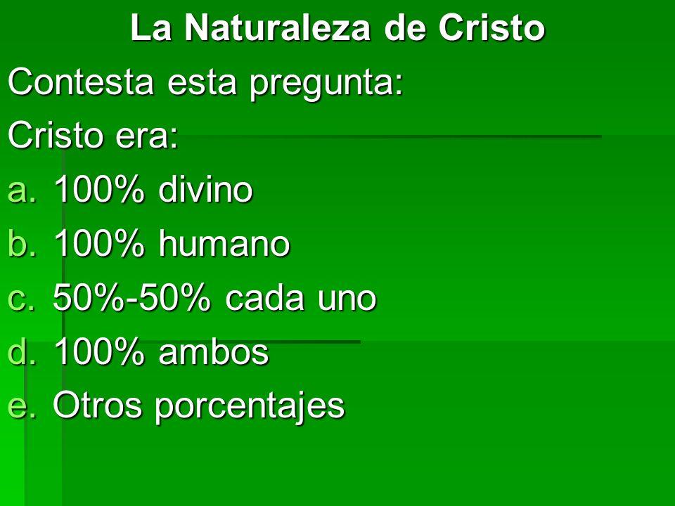 La Naturaleza de Cristo Contesta esta pregunta: Cristo era: a.100% divino b.100% humano c.50%-50% cada uno d.100% ambos e.Otros porcentajes