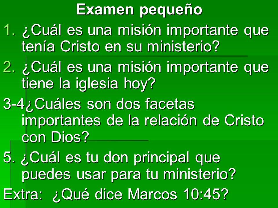 Examen pequeño 1.¿Cuál es una misión importante que tenía Cristo en su ministerio? 2.¿Cuál es una misión importante que tiene la iglesia hoy? 3-4¿Cuál