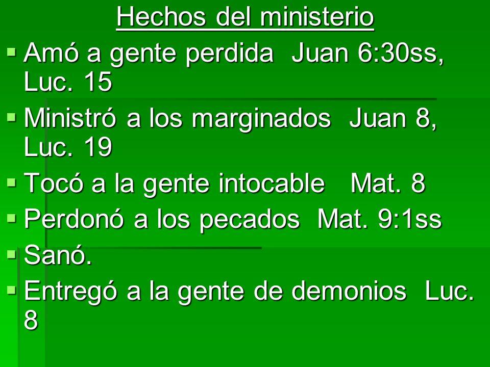 Hechos del ministerio Amó a gente perdida Juan 6:30ss, Luc. 15 Amó a gente perdida Juan 6:30ss, Luc. 15 Ministró a los marginados Juan 8, Luc. 19 Mini