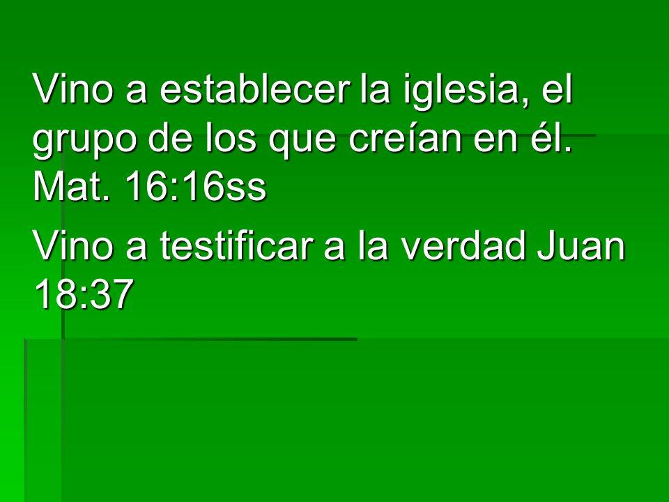 Vino a establecer la iglesia, el grupo de los que creían en él. Mat. 16:16ss Vino a testificar a la verdad Juan 18:37