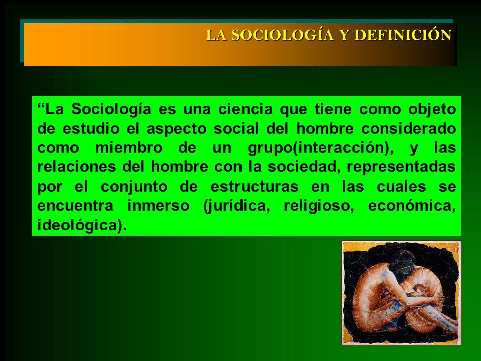 La Sociología es una ciencia que tiene como objeto de estudio el aspecto social del hombre considerado como miembro de un grupo(interacción), y las re