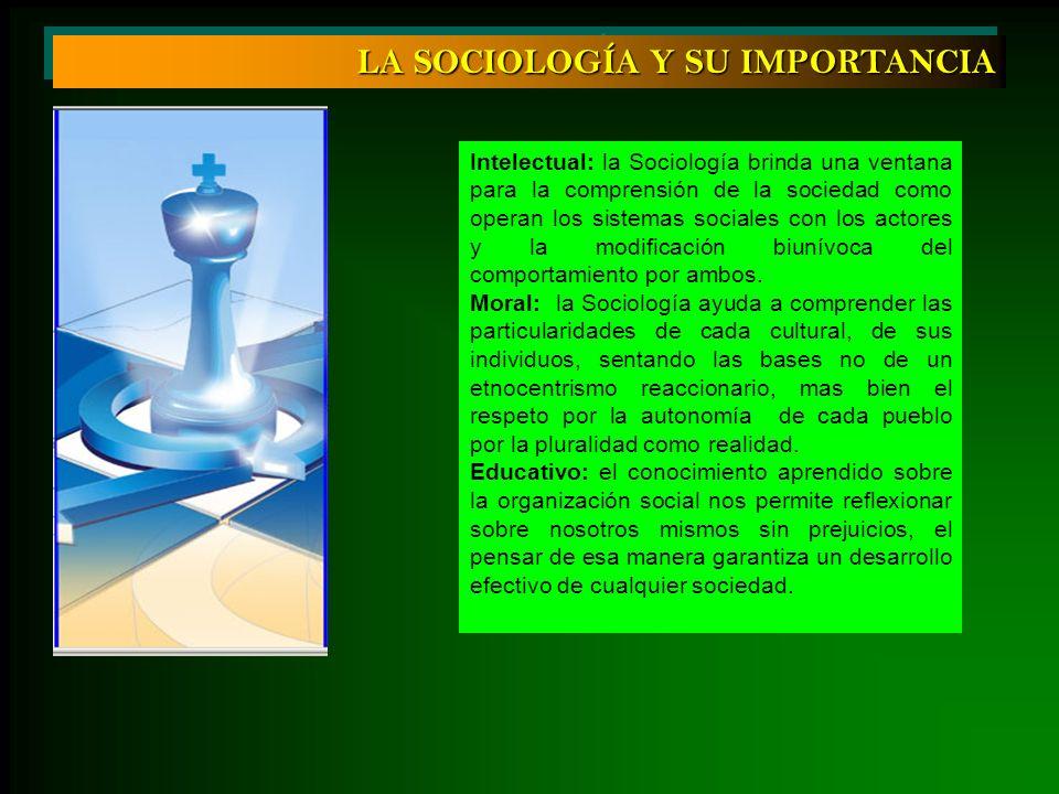 LA SOCIOLOGÍA Y SU IMPORTANCIA Intelectual: la Sociología brinda una ventana para la comprensión de la sociedad como operan los sistemas sociales con