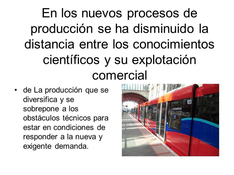 En los nuevos procesos de producción se ha disminuido la distancia entre los conocimientos científicos y su explotación comercial de La producción que se diversifica y se sobrepone a los obstáculos técnicos para estar en condiciones de responder a la nueva y exigente demanda.