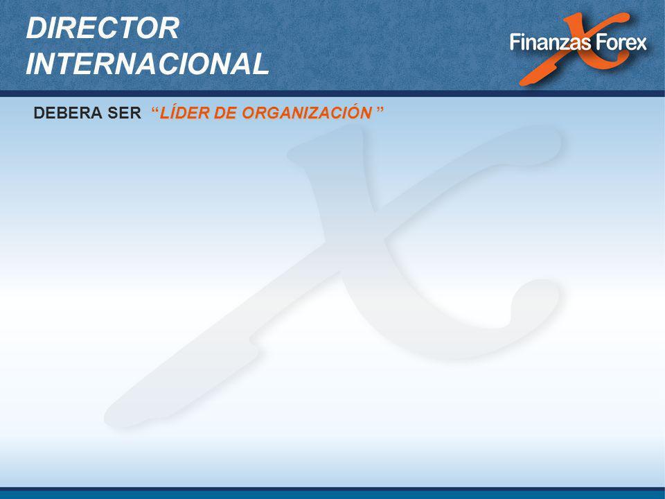 DIRECTOR INTERNACIONAL LÍDER DE ORGANIZACIÓN DEBERA SER LÍDER DE ORGANIZACIÓN