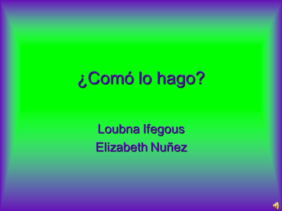 ¿Comó lo hago? Loubna Ifegous Elizabeth Nuñez
