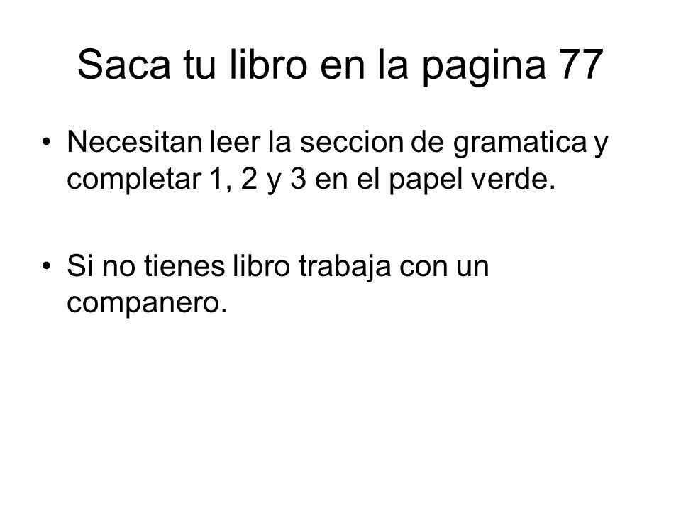 Saca tu libro en la pagina 77 Necesitan leer la seccion de gramatica y completar 1, 2 y 3 en el papel verde. Si no tienes libro trabaja con un compane