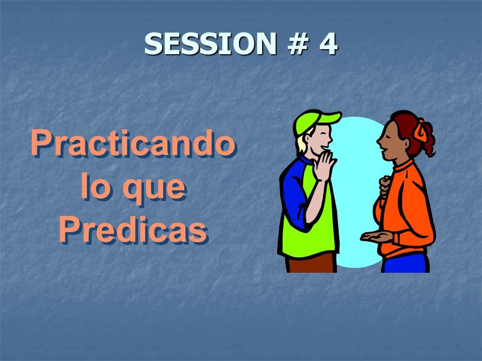 SESSION # 4 Practicando lo que Predicas Practicando lo que Predicas