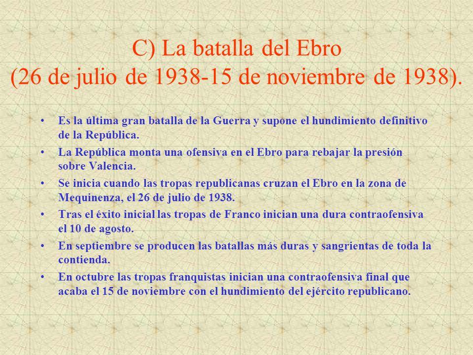C) La batalla del Ebro (26 de julio de 1938-15 de noviembre de 1938). Es la última gran batalla de la Guerra y supone el hundimiento definitivo de la