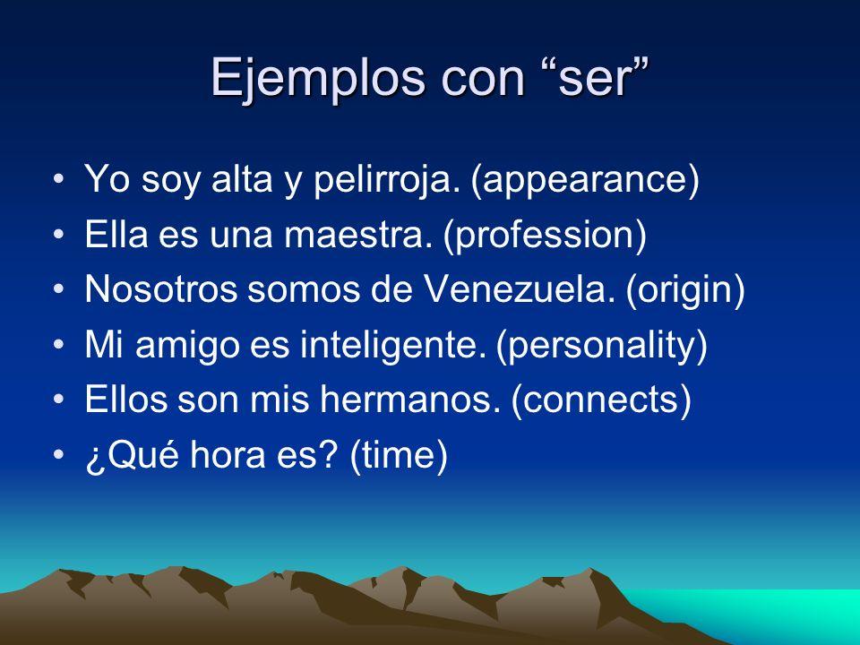 Ejemplos con ser Yo soy alta y pelirroja. (appearance) Ella es una maestra. (profession) Nosotros somos de Venezuela. (origin) Mi amigo es inteligente