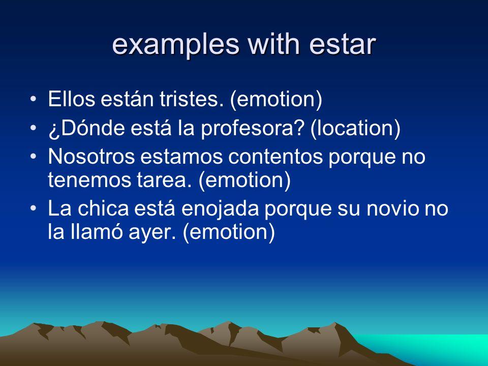 examples with estar Ellos están tristes. (emotion) ¿Dónde está la profesora? (location) Nosotros estamos contentos porque no tenemos tarea. (emotion)
