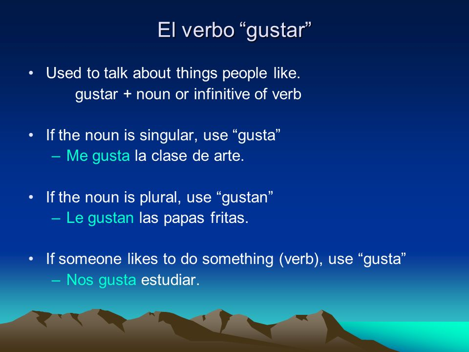 El verbo gustar Used to talk about things people like. gustar + noun or infinitive of verb If the noun is singular, use gusta –Me gusta la clase de ar