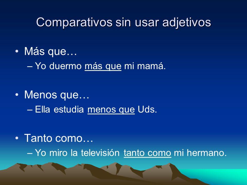 Comparativos sin usar adjetivos Más que… –Yo duermo más que mi mamá. Menos que… –Ella estudia menos que Uds. Tanto como… –Yo miro la televisión tanto