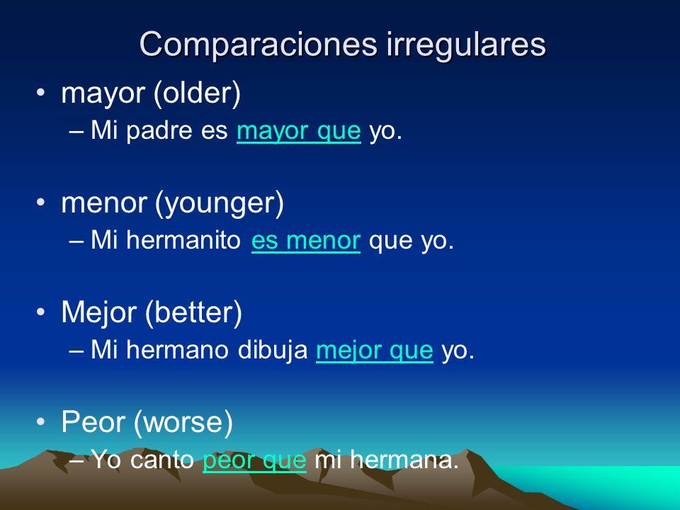 Comparaciones irregulares mayor (older) –Mi padre es mayor que yo. menor (younger) –Mi hermanito es menor que yo. Mejor (better) –Mi hermano dibuja me