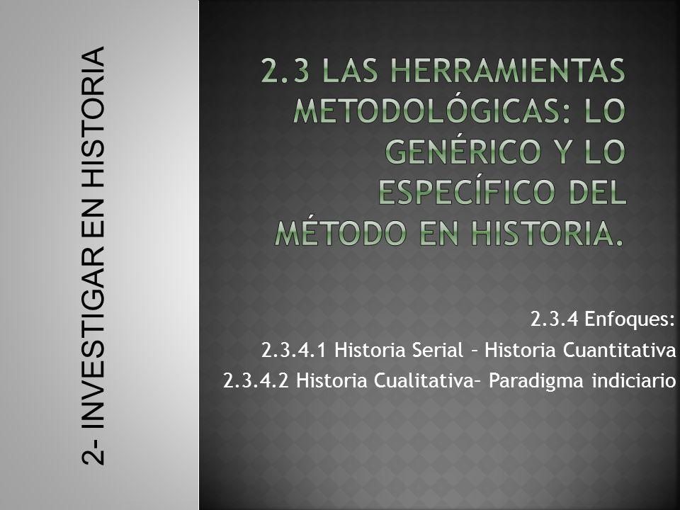 2.3.4 Enfoques: 2.3.4.1 Historia Serial – Historia Cuantitativa 2.3.4.2 Historia Cualitativa– Paradigma indiciario 2- INVESTIGAR EN HISTORIA