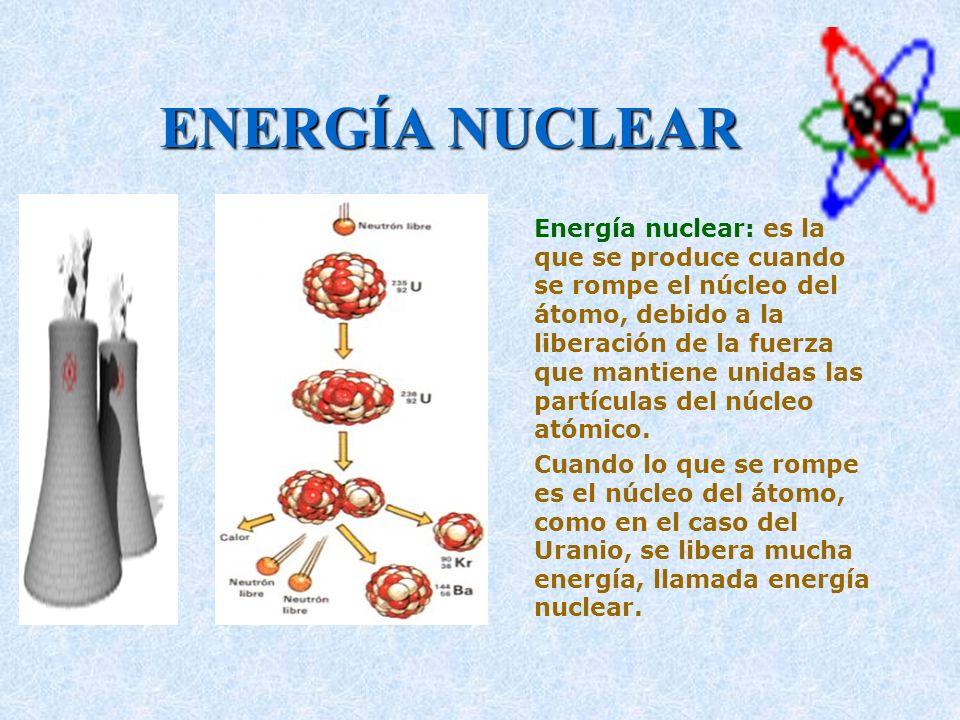 ENERGÍA NUCLEAR Energía nuclear: es la que se produce cuando se rompe el núcleo del átomo, debido a la liberación de la fuerza que mantiene unidas las
